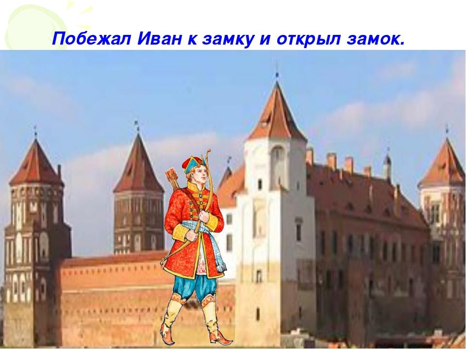 Побежал Иван к замку и открыл замок.