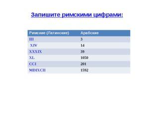 Запишите римскими цифрами: Римские (Латинские)Арабские III3 XIV 14 XXXIX