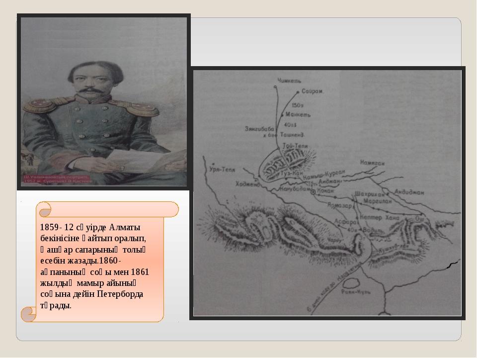 1859- 12 сәуірде Алматы бекінісіне қайтып оралып, Қашқар сапарының толық есеб...