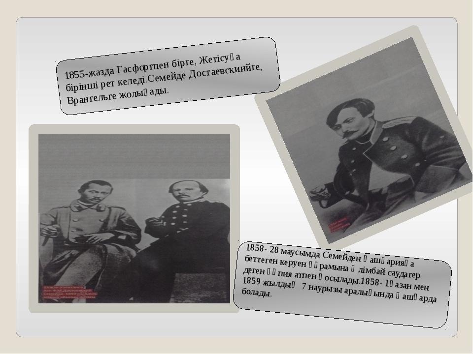 1855-жазда Гасфортпен бірге, Жетісуға бірінші рет келеді.Семейде Достаевскиий...
