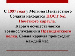 С1997 годау Могилы Неизвестного Солдата находится ПОСТ №1 Почётногокараула