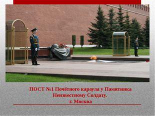 ПОСТ №1 Почётногокараула у Памятника Неизвестному Солдату. г. Москва