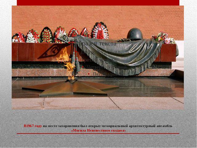 В1967годуна месте захоронения был открыт мемориальный архитектурный ансамбл...