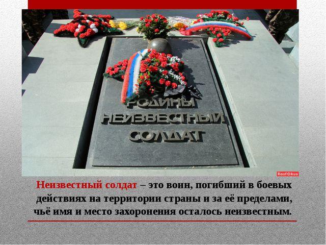 Неизвестный солдат – это воин, погибший в боевых действиях на территории стра...