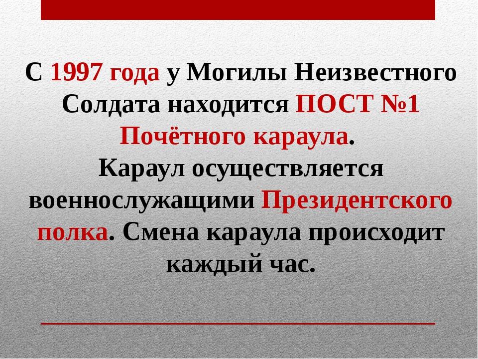С1997 годау Могилы Неизвестного Солдата находится ПОСТ №1 Почётногокараула...