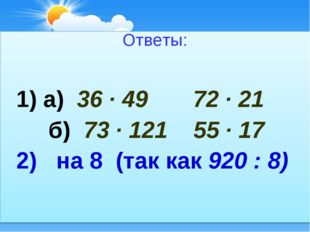 Ответы: 1) а) 36 ∙ 49 72 ∙ 21 б) 73 ∙ 121 55 ∙ 17 2) на 8 (так как 920 : 8)