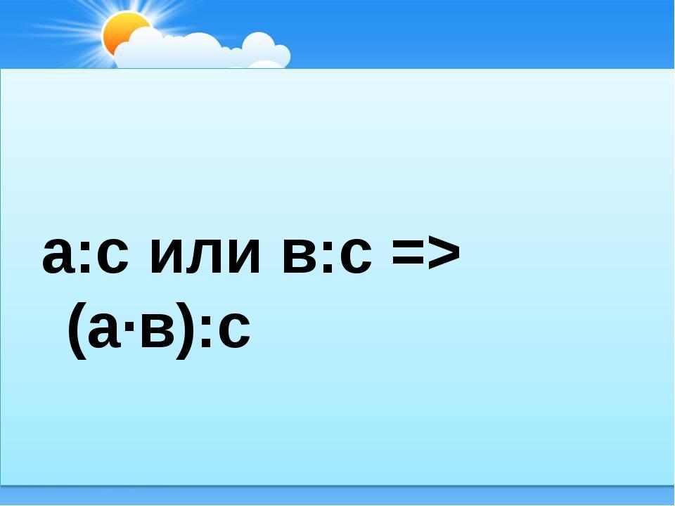 а:с или в:с => (а∙в):с