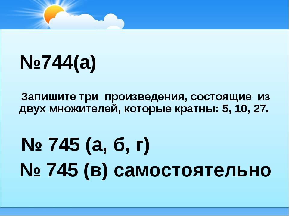 №744(а) Запишите три произведения, состоящие из двух множителей, которые кра...