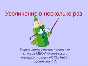 Увеличение в несколько раз Подготовила учитель начальных классов МБОУ Киселёв
