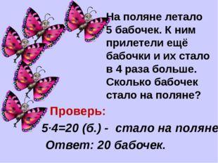 На поляне летало 5 бабочек. К ним прилетели ещё бабочки и их стало в 4 раза б