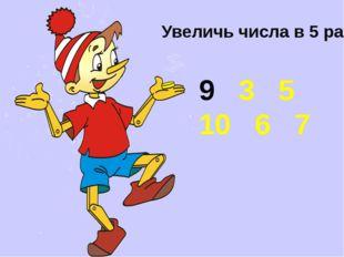 Увеличь числа в 5 раз 3 5 10 6 7