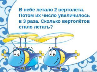 В небе летало 2 вертолёта. Потом их число увеличилось в 3 раза. Сколько верто