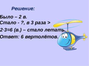 Решение: Было – 2 в. Стало - ?, в 3 раза > 2·3=6 (в.) – стало летать. Ответ: