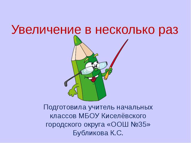 Увеличение в несколько раз Подготовила учитель начальных классов МБОУ Киселёв...