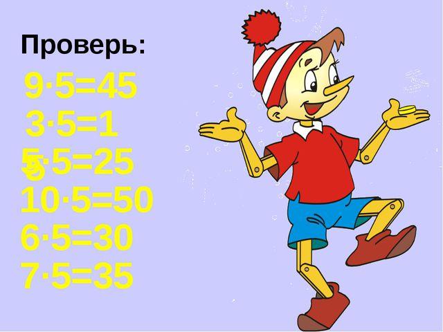 Проверь: 9·5=45 3·5=15 5·5=25 10·5=50 6·5=30 7·5=35