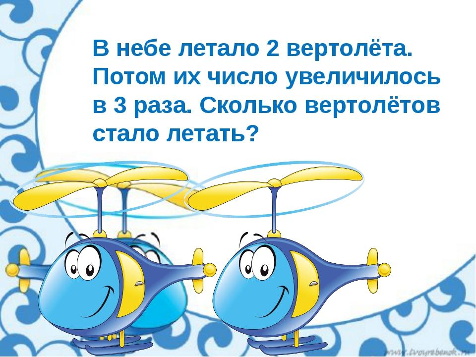 В небе летало 2 вертолёта. Потом их число увеличилось в 3 раза. Сколько верто...