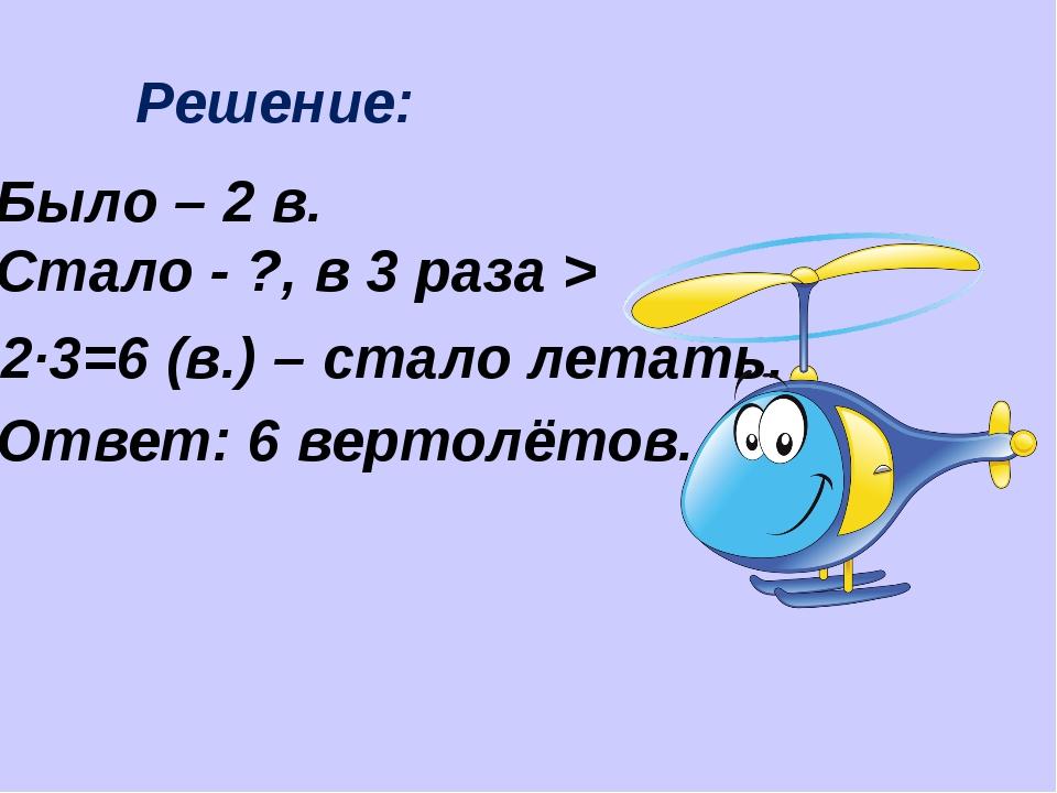 Решение: Было – 2 в. Стало - ?, в 3 раза > 2·3=6 (в.) – стало летать. Ответ:...