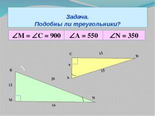 Задача. Подобны ли треугольники? М = С = 900 А = 550 N = 350 А С В 9 12 1