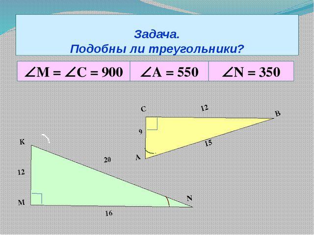 Задача. Подобны ли треугольники? М = С = 900 А = 550 N = 350 А С В 9 12 1...