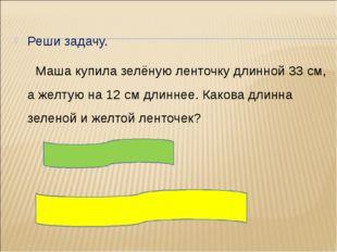 Реши задачу. Маша купила зелёную ленточку длинной 33 см, а желтую на 12 см д