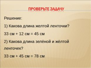 Решение: 1) Какова длина желтой ленточки? 33 см + 12 см = 45 см 2) Какова дли