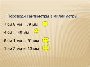 Переведи сантиметры в миллиметры. 7 см 9 мм = 79 мм 4 см = 40 мм 6 см 1 мм =