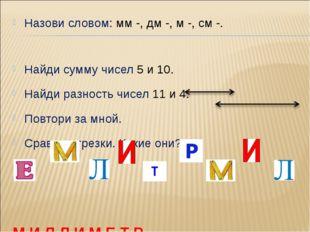 Назови словом: мм -, дм -, м -, см -. Найди сумму чисел 5 и 10. Найди разност
