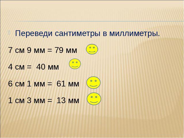 Переведи сантиметры в миллиметры. 7 см 9 мм = 79 мм 4 см = 40 мм 6 см 1 мм =...