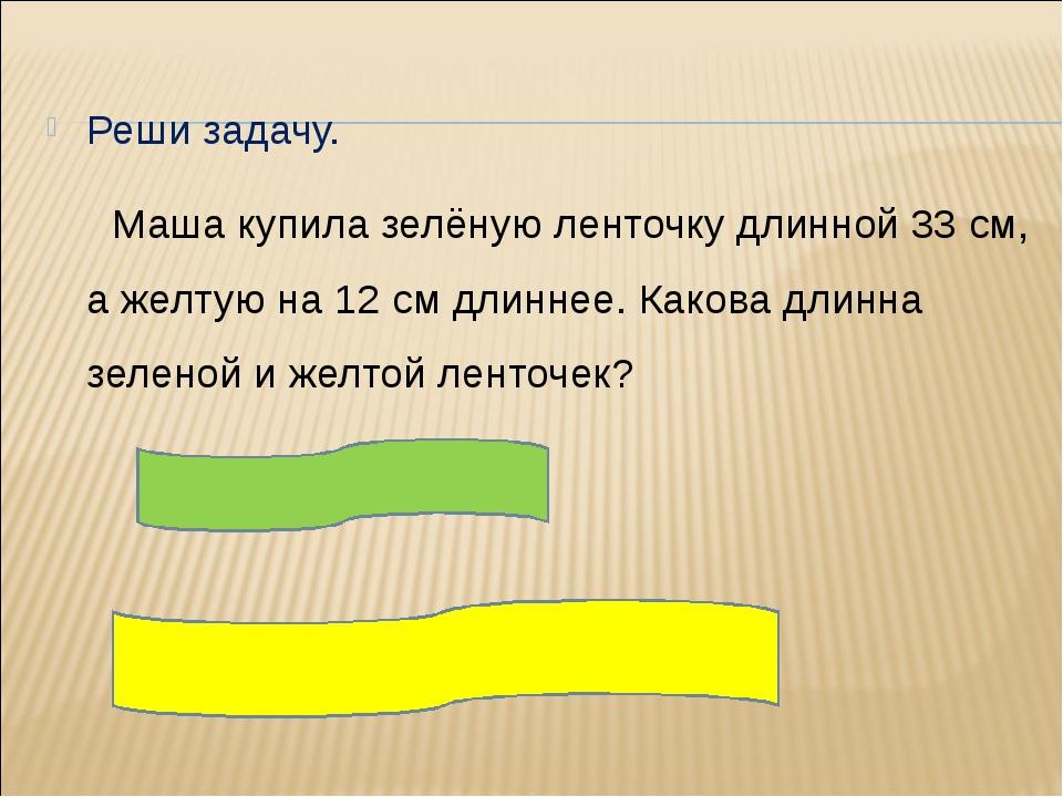 Реши задачу. Маша купила зелёную ленточку длинной 33 см, а желтую на 12 см д...