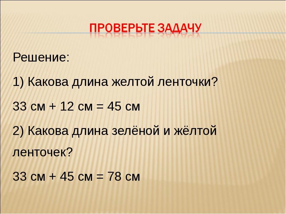Решение: 1) Какова длина желтой ленточки? 33 см + 12 см = 45 см 2) Какова дли...