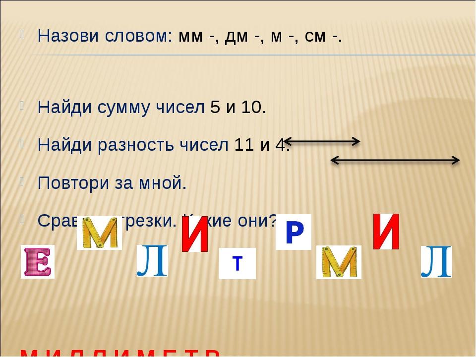 Назови словом: мм -, дм -, м -, см -. Найди сумму чисел 5 и 10. Найди разност...