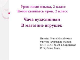 Урок коми языка, 2 класс Коми кывйысь урок, 2 класс Чача вузасянiнын В магази