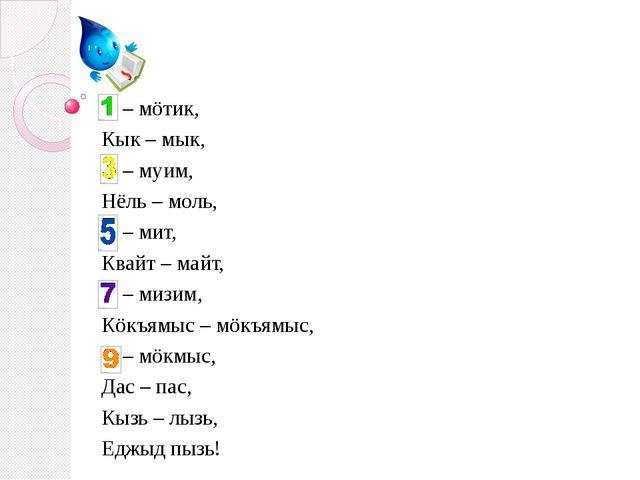 – мöтик, Кык – мык, – муим, Нёль – моль, – мит, Квайт – майт, – мизим, Кöкъя...