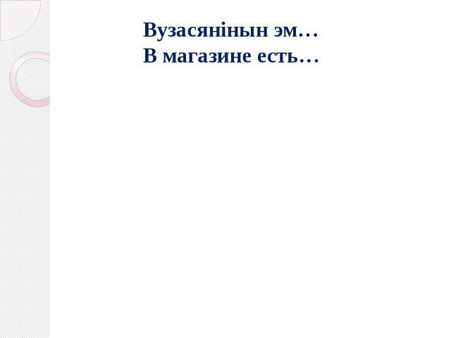 Вузасянiнын эм… В магазине есть…
