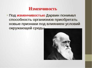 Изменчивость Под изменчивостью Дарвин понимал способность организмов приобрет