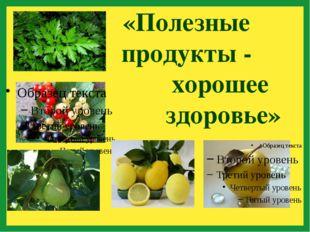«Полезные продукты - хорошее здоровье»