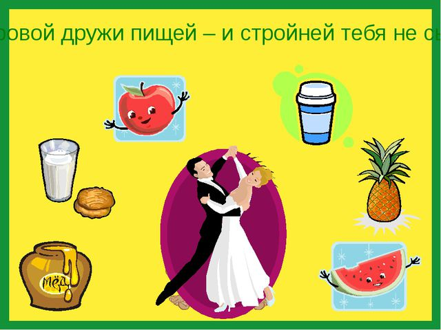 Со здоровой дружи пищей – и стройней тебя не сыщешь!