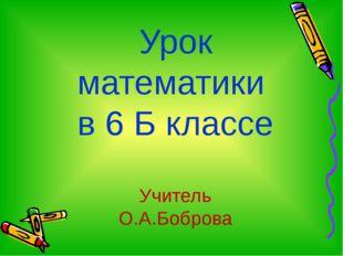 Урок математики в 6 Б классе Учитель О.А.Боброва