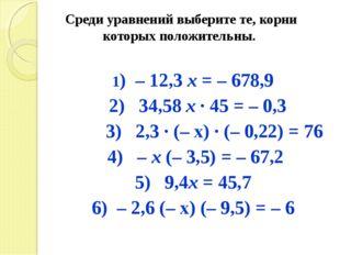 Среди уравнений выберите те, корни которых положительны. 1) – 12,3 х = – 678,