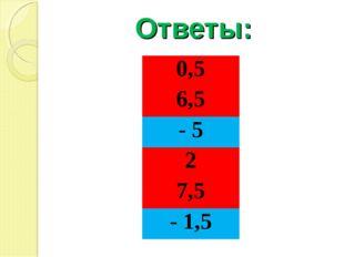 Ответы: 0,5 6,5 - 5 2 7,5 - 1,5