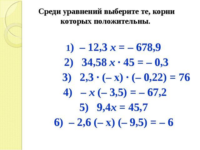 Среди уравнений выберите те, корни которых положительны. 1) – 12,3 х = – 678,...