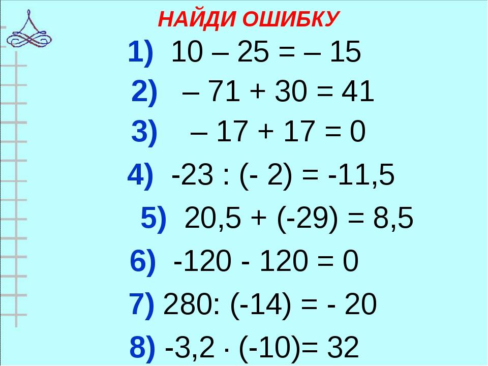 НАЙДИ ОШИБКУ 1) 10 – 25 = – 15 2) – 71 + 30 = 41 3) – 17 + 17 = 0 4) -23 : (-...