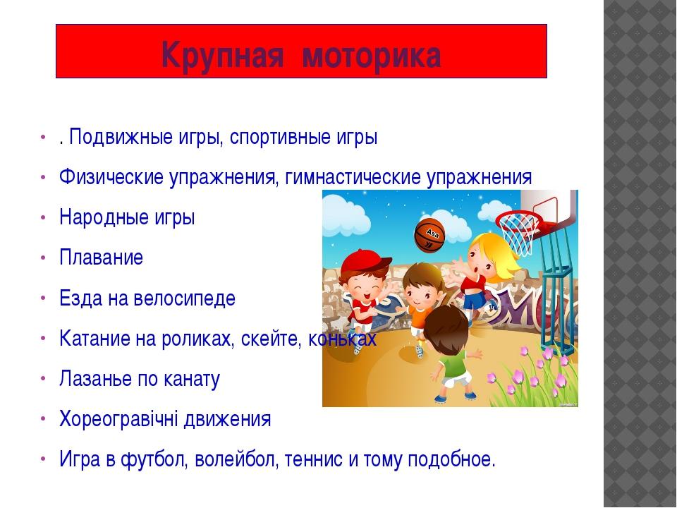 Крупная моторика . Подвижные игры, спортивные игры Физические упражнения, гим...