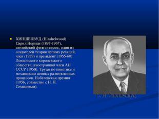 ХИНШЕЛВУД (Hinshelwood) Сирил Норман (1897-1967), английский физикохимик, оди
