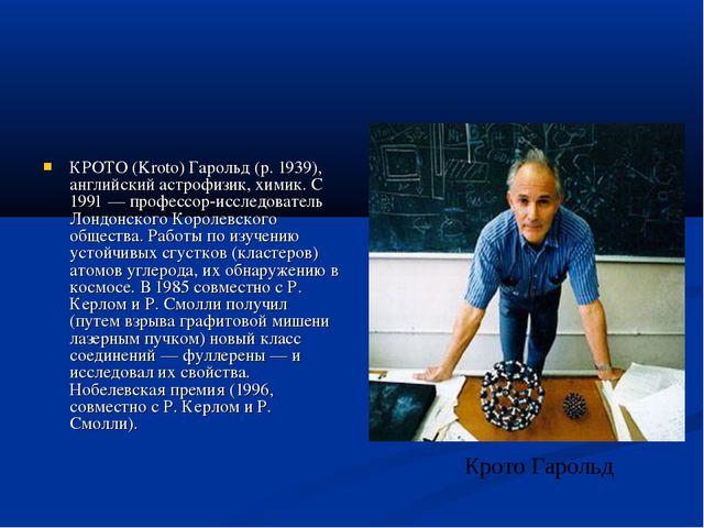 КРОТО (Kroto) Гарольд (р. 1939), английский астрофизик, химик. С 1991 — профе...