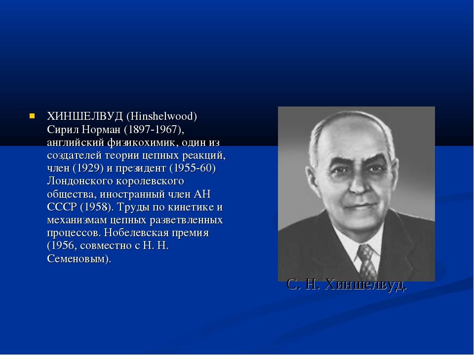 ХИНШЕЛВУД (Hinshelwood) Сирил Норман (1897-1967), английский физикохимик, оди...