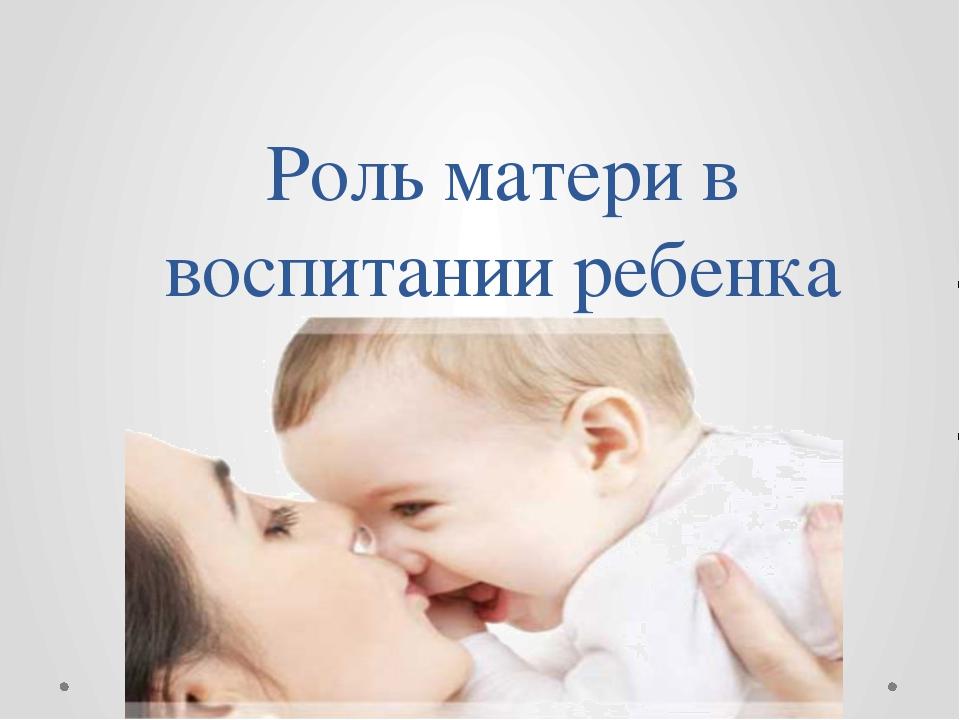 Роль матери в воспитании ребенка