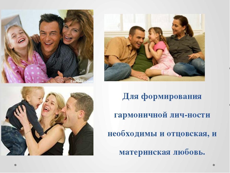 Для формирования гармоничной личности необходимы и отцовская, и материнская...