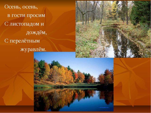 Осень, осень, в гости просим С листопадом и дождём, С перелётным журавлём.