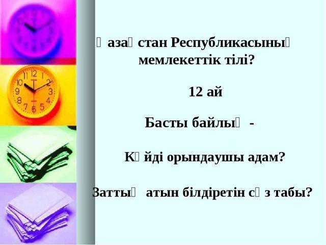 Қазақстан Республикасының мемлекеттік тілі? 12 ай Басты байлық - Күйді орында...
